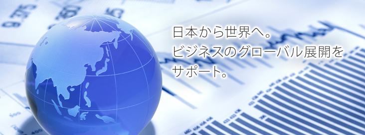 日本から世界へ。ビジネスのグローバル展開をサポート。
