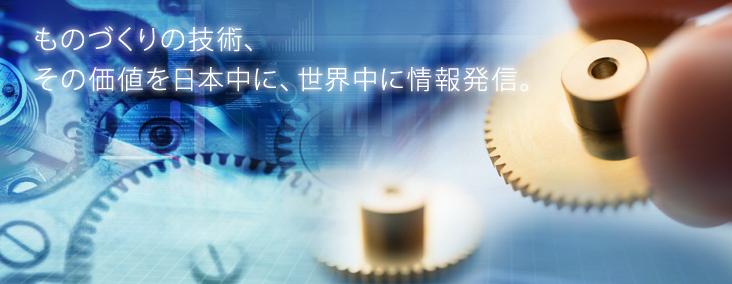ものづくりの技術、その価値を日本中に、世界中に情報発信。