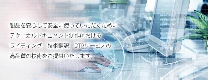 製品を安心して安全に使っていただくためにテクニカルドキュメント制作におけるライティング、技術翻訳、DTPサービスの高品質の技術をご提供いたします。